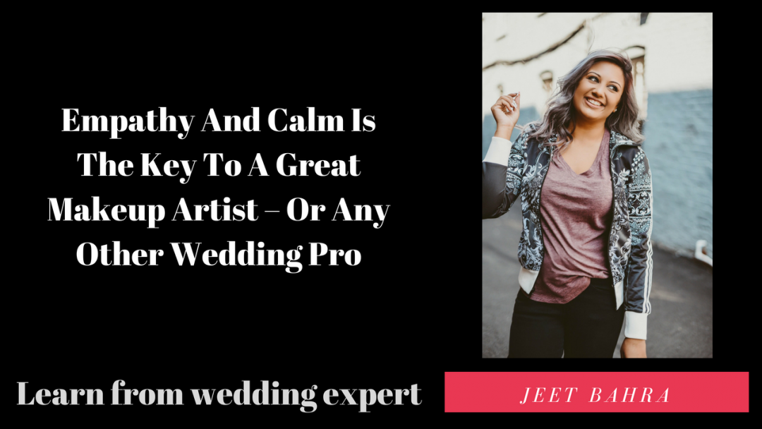 Empathy And Calm Is The Key To A Great Makeup Artist – Or Any Other Wedding Pro